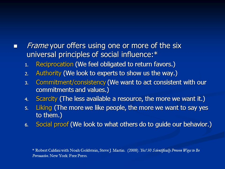 Frame your offers using one or more of the six universal principles of social influence:* Frame your offers using one or more of the six universal principles of social influence:* 1.