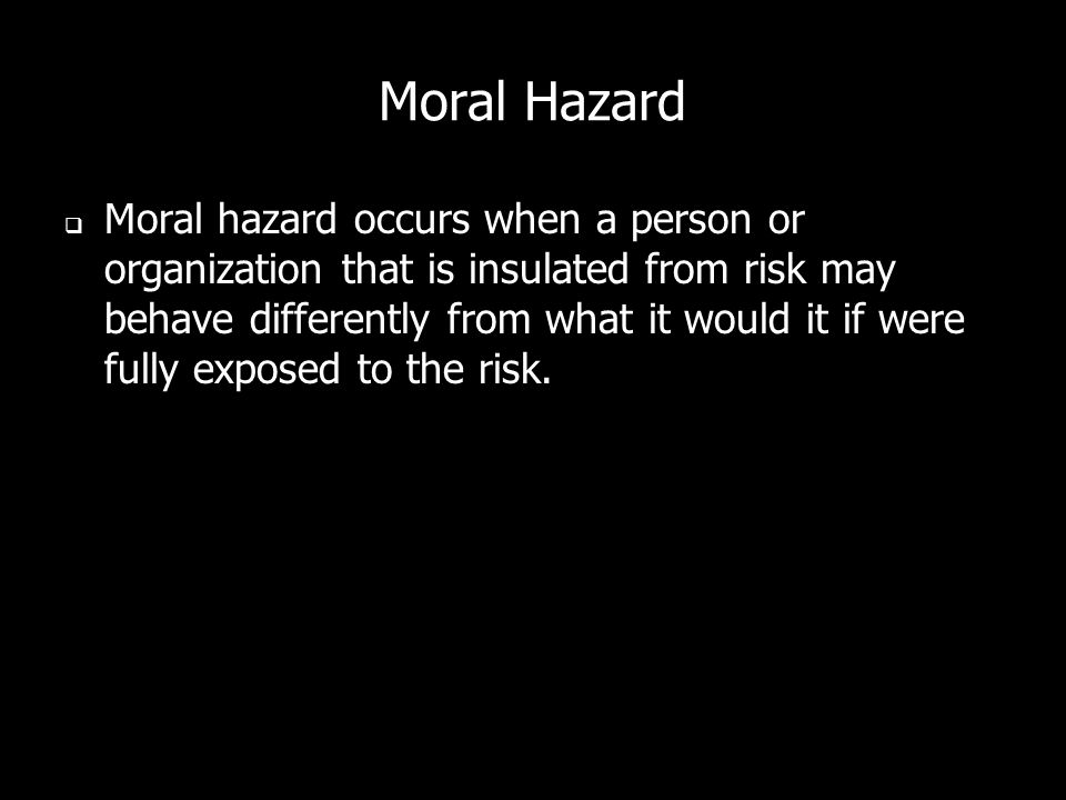 Moral hazard occurs when a person or organization that is insulated from risk may behave differently from what it would it if were fully exposed to th