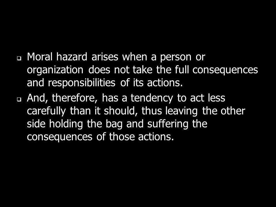 Moral hazard arises when a person or organization does not take the full consequences and responsibilities of its actions.