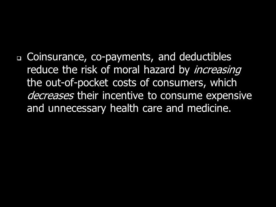 Coinsurance, co-payments, and deductibles reduce the risk of moral hazard by increasing the out-of-pocket costs of consumers, which decreases their in
