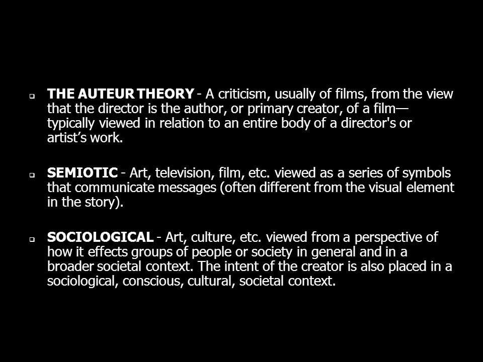 THE AUTEUR THEORY - A criticism, usually of films, from the view that the director is the author, or primary creator, of a film typically viewed in relation to an entire body of a director s or artists work.