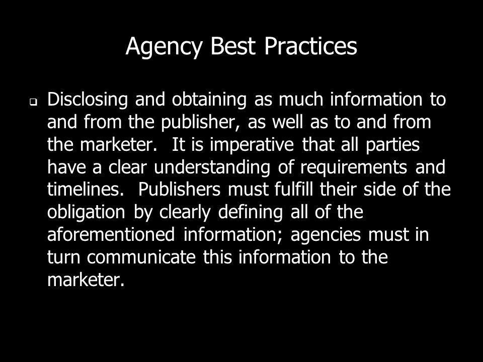 Agency Best Practices Disclosing and obtaining as much information to and from the publisher, as well as to and from the marketer.