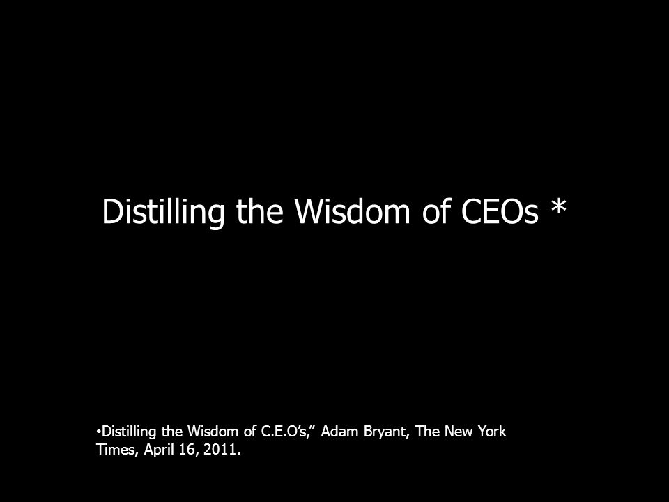 Distilling the Wisdom of CEOs * Distilling the Wisdom of C.E.Os, Adam Bryant, The New York Times, April 16, 2011.