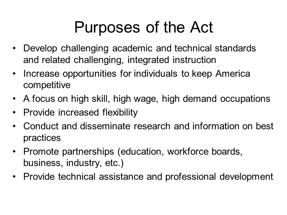 Purposes of the Act Develop challenging academic and technical standards and related challenging, integrated instruction Increase opportunities for individuals to keep America competitive A focus on high skill, high wage, high demand occupations Provide increased flexibility Conduct and disseminate research and information on best practices Promote partnerships (education, workforce boards, business, industry, etc.) Provide technical assistance and professional development