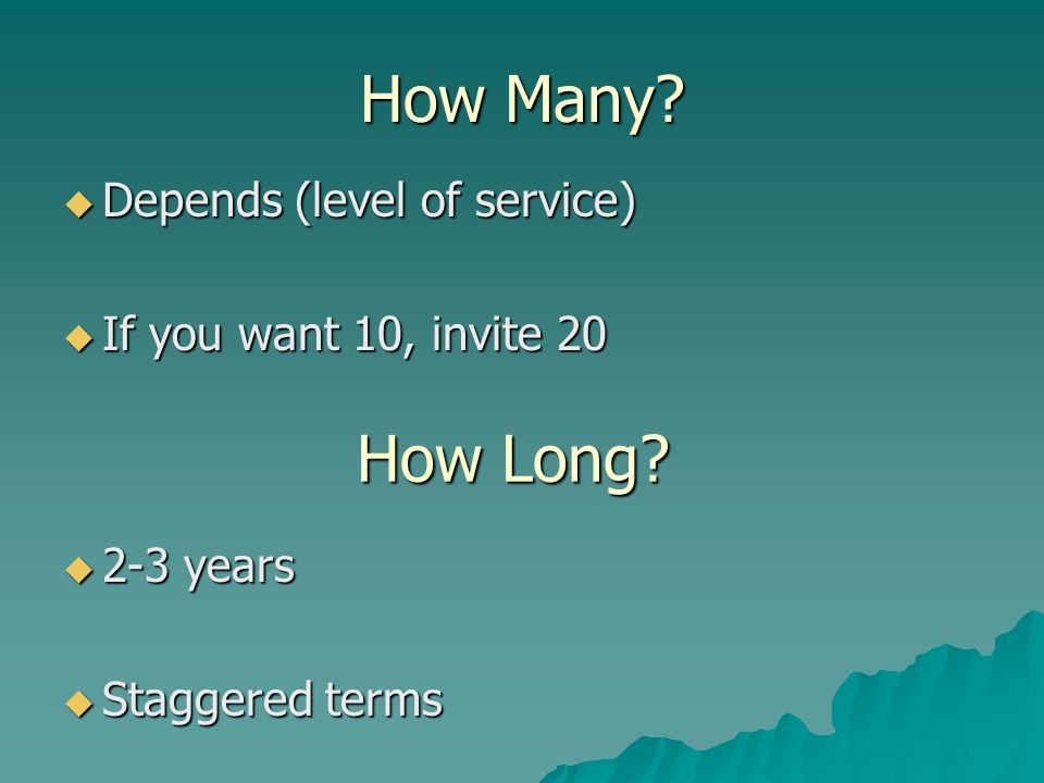 How Many? Depends (level of service) Depends (level of service) If you want 10, invite 20 If you want 10, invite 20 How Long? 2-3 years 2-3 years Stag