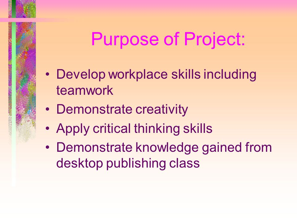 Purpose of Project: Develop workplace skills including teamwork Demonstrate creativity Apply critical thinking skills Demonstrate knowledge gained from desktop publishing class