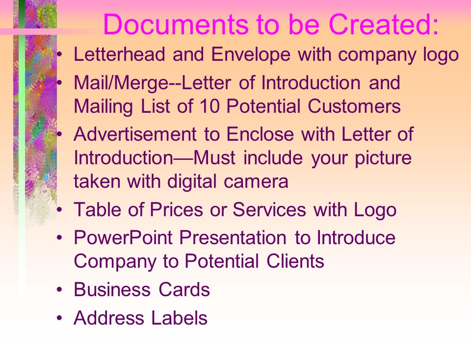 Documents to be Created: Letterhead and Envelope with company logo Mail/Merge--Letter of Introduction and Mailing List of 10 Potential Customers Advertisement to Enclose with Letter of IntroductionMust include your picture taken with digital camera Table of Prices or Services with Logo PowerPoint Presentation to Introduce Company to Potential Clients Business Cards Address Labels