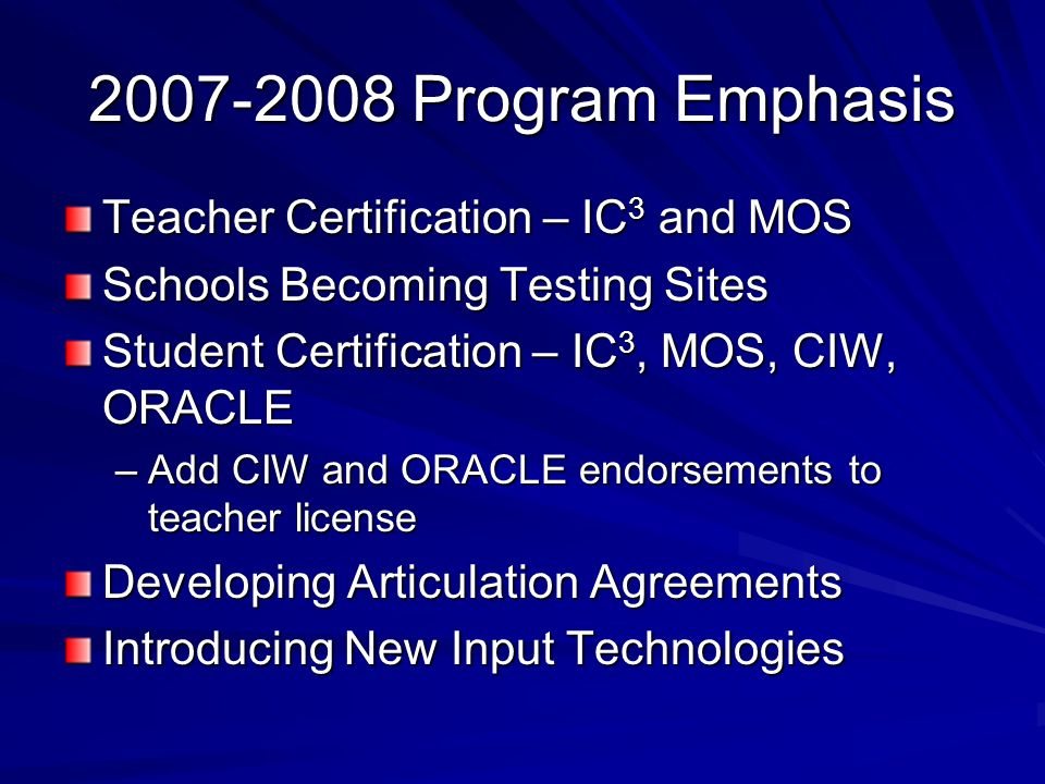 2007-2008 Program Emphasis Teacher Certification – IC 3 and MOS Schools Becoming Testing Sites Student Certification – IC 3, MOS, CIW, ORACLE –Add CIW and ORACLE endorsements to teacher license Developing Articulation Agreements Introducing New Input Technologies