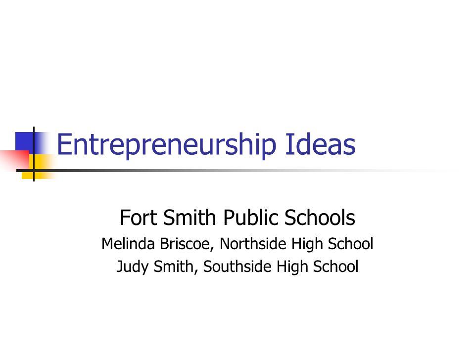 Entrepreneurship Ideas Fort Smith Public Schools Melinda Briscoe, Northside High School Judy Smith, Southside High School