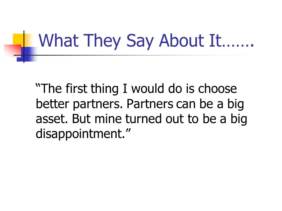 What They Say About It……. The first thing I would do is choose better partners. Partners can be a big asset. But mine turned out to be a big disappoin