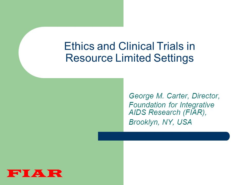 Ethics and Clinical Trials in Resource Limited Settings George M. Carter, Director, Foundation for Integrative AIDS Research (FIAR), Brooklyn, NY, USA