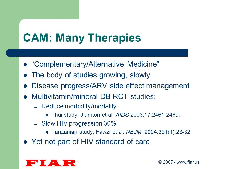 © 2007 - www.fiar.us CAM: Many Therapies Complementary/Alternative Medicine The body of studies growing, slowly Disease progress/ARV side effect manag