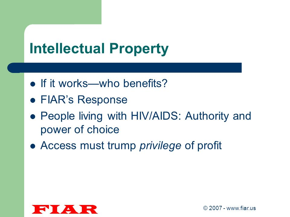 © 2007 - www.fiar.us Intellectual Property If it workswho benefits? FIARs Response People living with HIV/AIDS: Authority and power of choice Access m