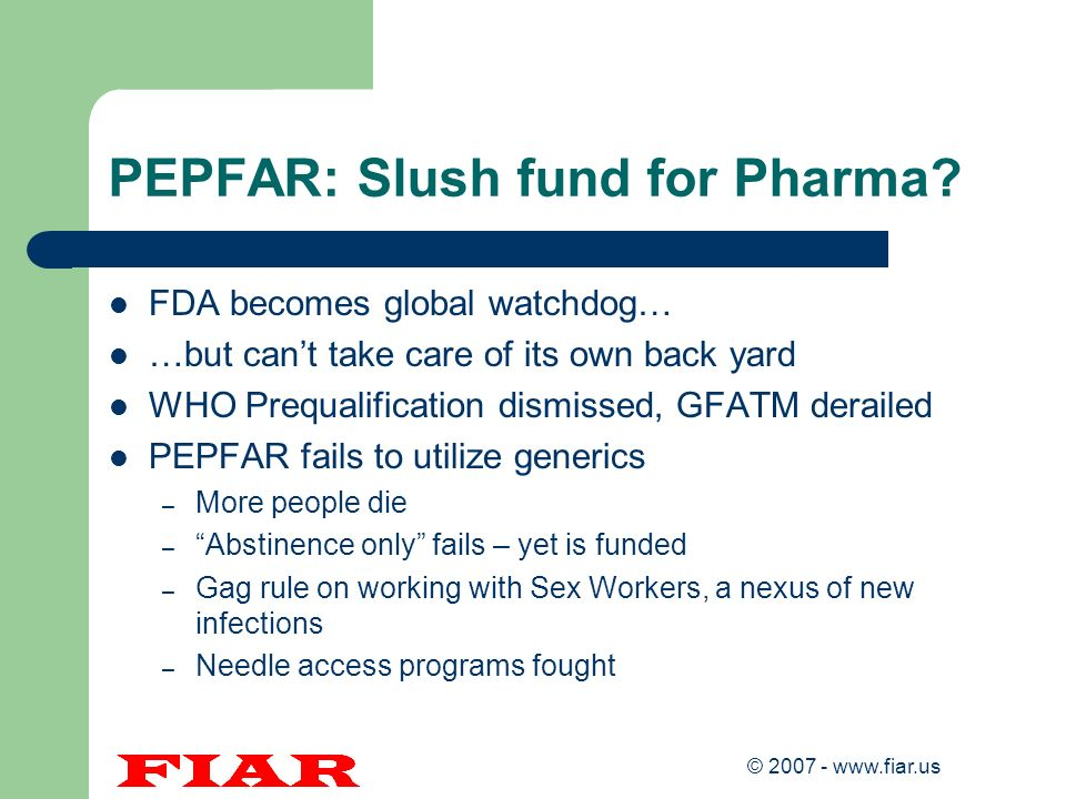 © 2007 - www.fiar.us PEPFAR: Slush fund for Pharma? FDA becomes global watchdog… …but cant take care of its own back yard WHO Prequalification dismiss