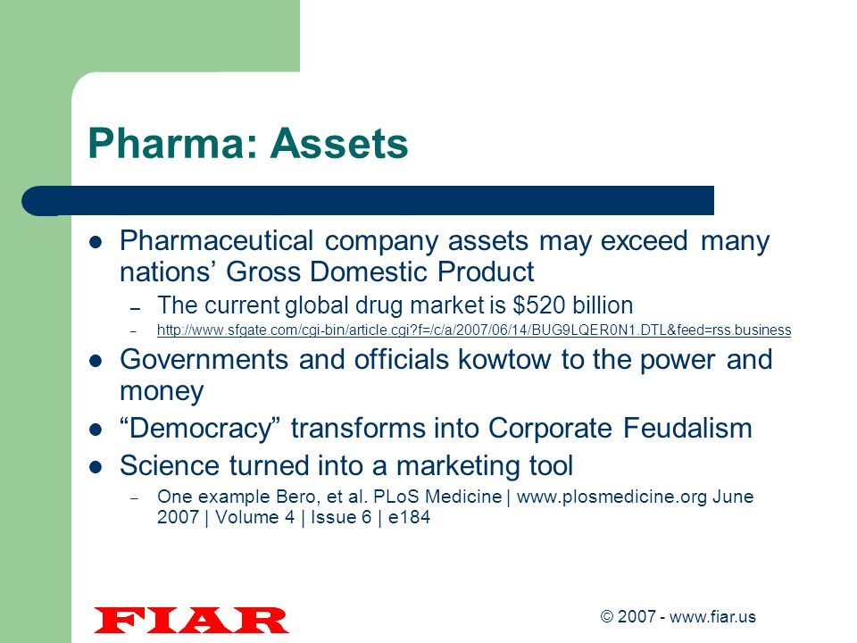 © 2007 - www.fiar.us Pharma: Assets Pharmaceutical company assets may exceed many nations Gross Domestic Product – The current global drug market is $