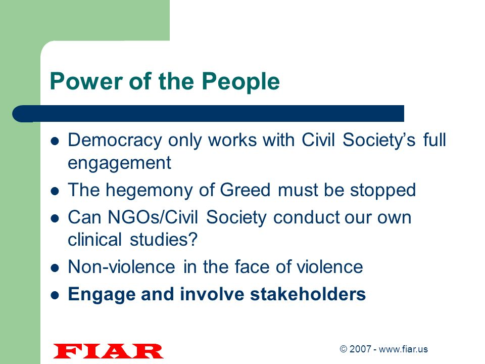 © 2007 - www.fiar.us Power of the People Democracy only works with Civil Societys full engagement The hegemony of Greed must be stopped Can NGOs/Civil