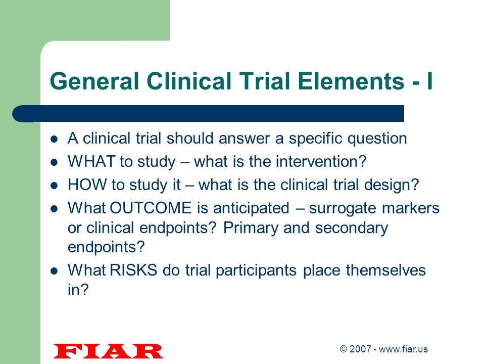 © 2007 - www.fiar.us General Clinical Trial Elements - I A clinical trial should answer a specific question WHAT to study – what is the intervention?