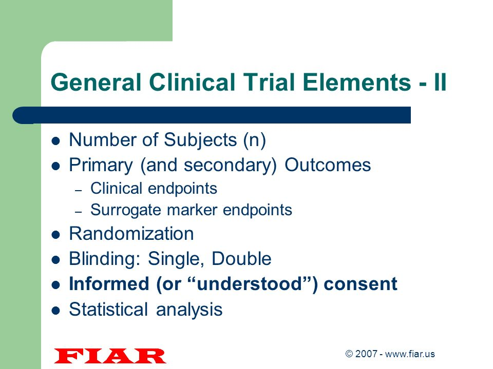 © 2007 - www.fiar.us General Clinical Trial Elements - II Number of Subjects (n) Primary (and secondary) Outcomes – Clinical endpoints – Surrogate mar