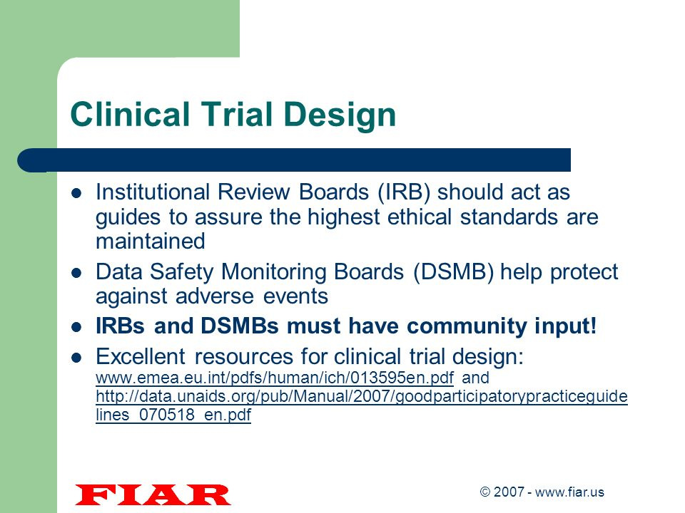 © 2007 - www.fiar.us Clinical Trial Design Institutional Review Boards (IRB) should act as guides to assure the highest ethical standards are maintain