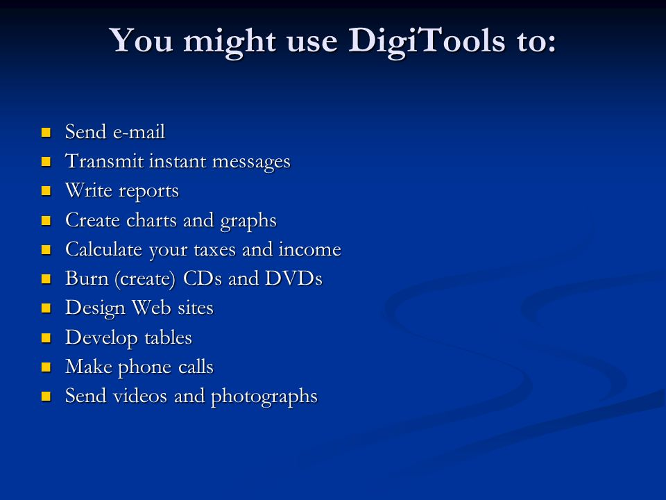 You might use DigiTools to: Send e-mail Send e-mail Transmit instant messages Transmit instant messages Write reports Write reports Create charts and graphs Create charts and graphs Calculate your taxes and income Calculate your taxes and income Burn (create) CDs and DVDs Burn (create) CDs and DVDs Design Web sites Design Web sites Develop tables Develop tables Make phone calls Make phone calls Send videos and photographs Send videos and photographs