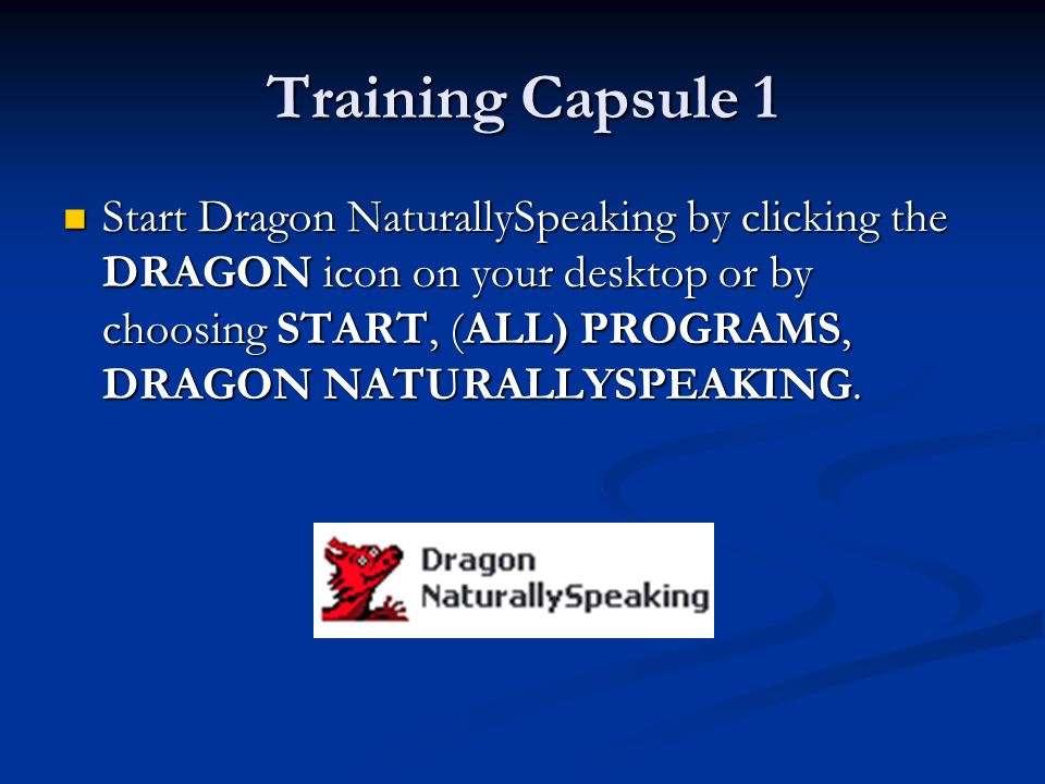 Training Capsule 1 Start Dragon NaturallySpeaking by clicking the DRAGON icon on your desktop or by choosing START, (ALL) PROGRAMS, DRAGON NATURALLYSPEAKING.
