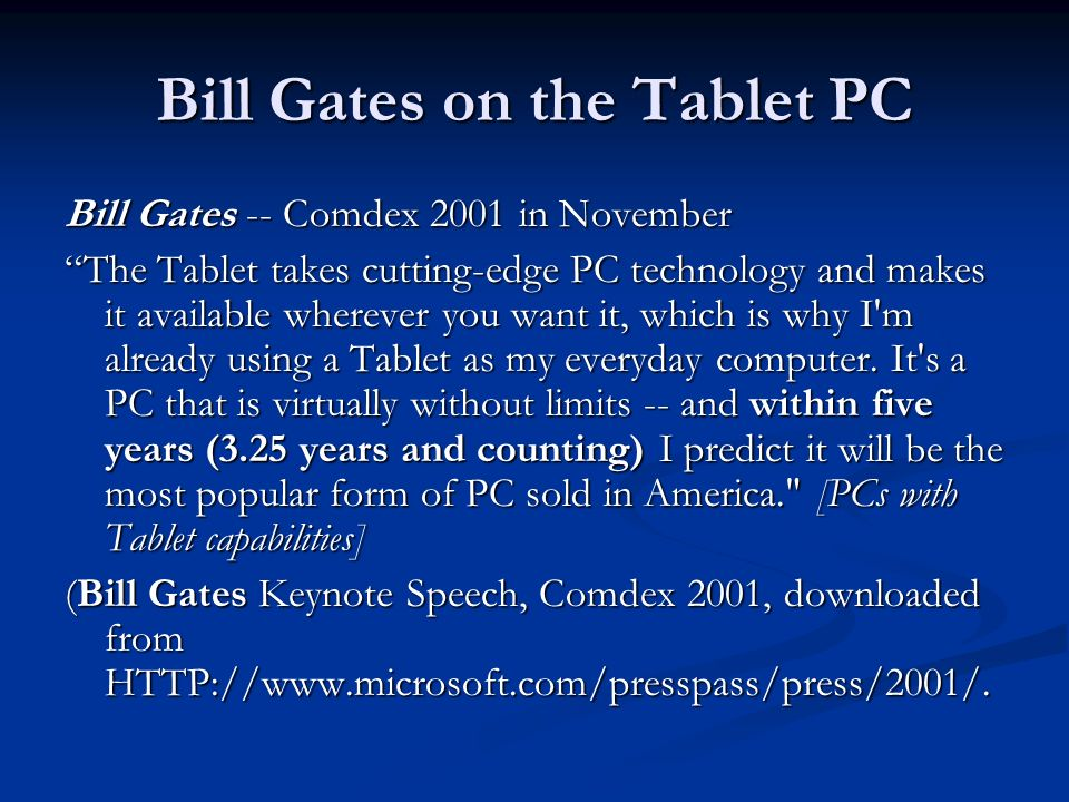 Bill Gates on the Tablet PC Bill Gates -- Comdex 2001 in November The Tablet takes cutting-edge PC technology and makes it available wherever you want it, which is why I m already using a Tablet as my everyday computer.