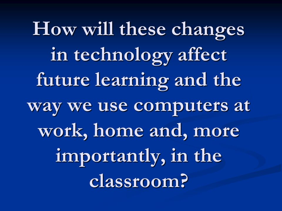 How will these changes in technology affect future learning and the way we use computers at work, home and, more importantly, in the classroom