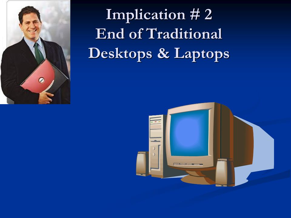 Implication # 2 End of Traditional Desktops & Laptops