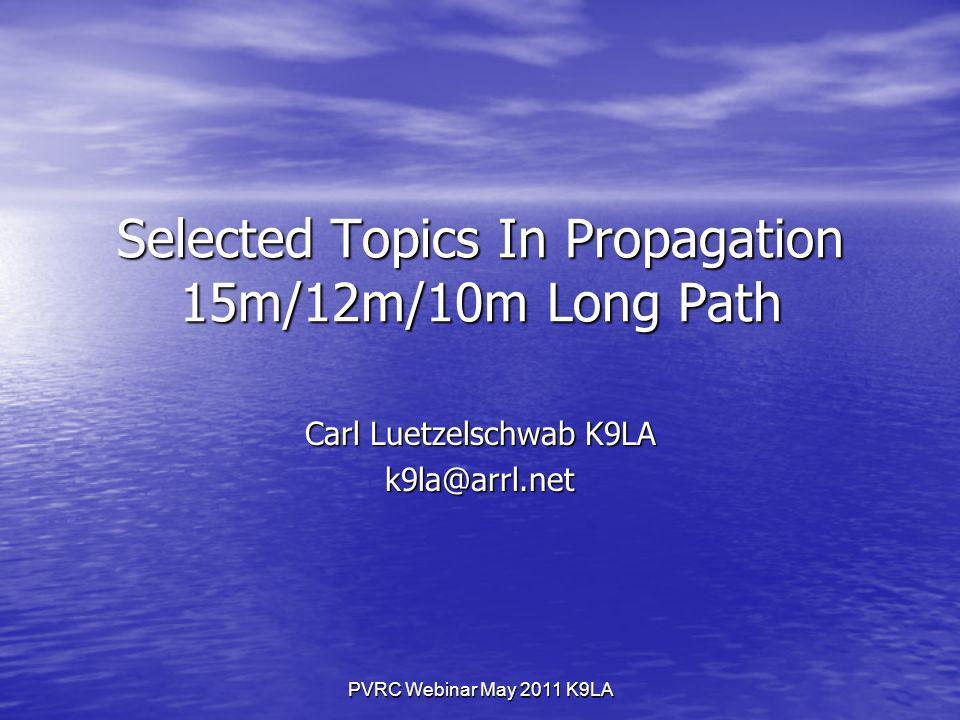 PVRC Webinar May 2011 K9LA Selected Topics In Propagation 15m/12m/10m Long Path Carl Luetzelschwab K9LA k9la@arrl.net