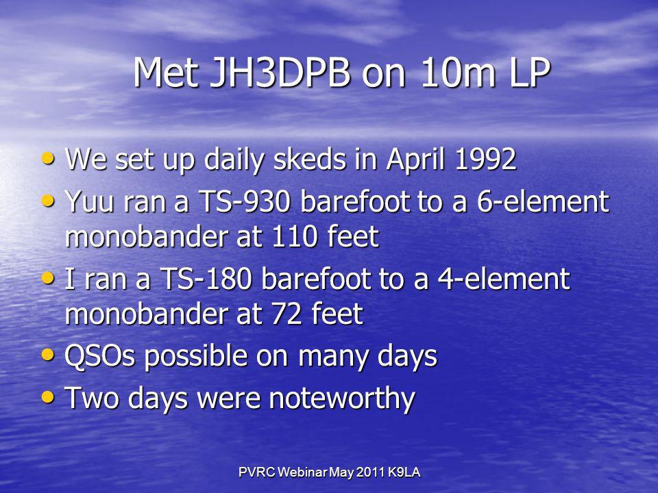 PVRC Webinar May 2011 K9LA Met JH3DPB on 10m LP Met JH3DPB on 10m LP We set up daily skeds in April 1992 We set up daily skeds in April 1992 Yuu ran a TS-930 barefoot to a 6-element monobander at 110 feet Yuu ran a TS-930 barefoot to a 6-element monobander at 110 feet I ran a TS-180 barefoot to a 4-element monobander at 72 feet I ran a TS-180 barefoot to a 4-element monobander at 72 feet QSOs possible on many days QSOs possible on many days Two days were noteworthy Two days were noteworthy
