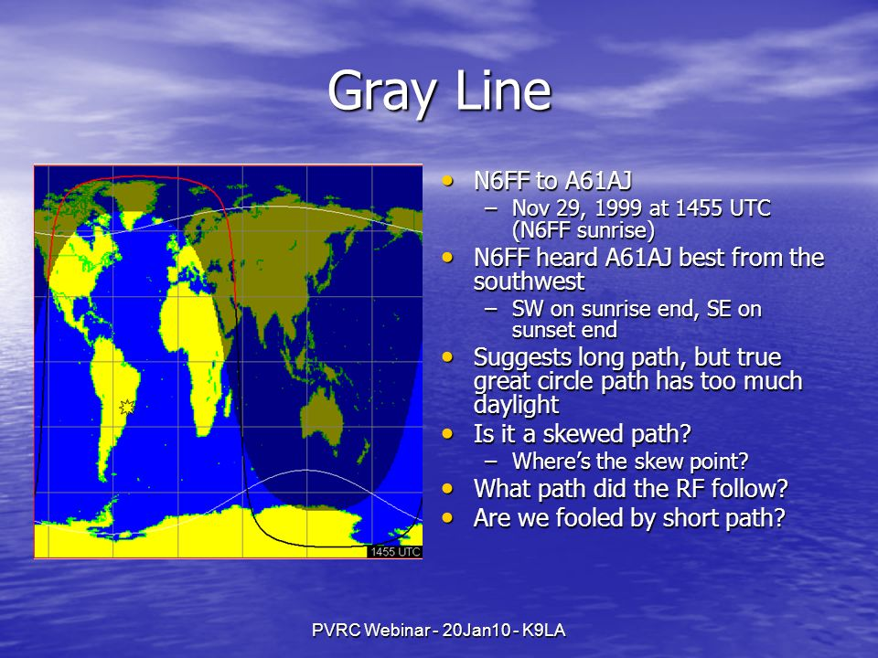 PVRC Webinar - 20Jan10 - K9LA Gray Line N6FF to A61AJ N6FF to A61AJ –Nov 29, 1999 at 1455 UTC (N6FF sunrise) N6FF heard A61AJ best from the southwest