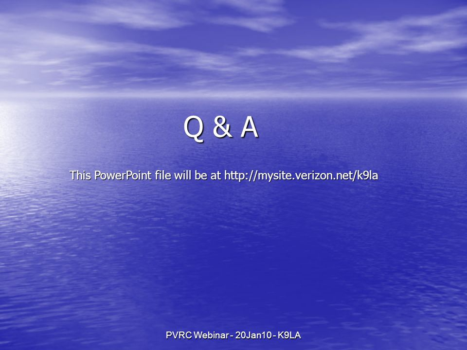PVRC Webinar - 20Jan10 - K9LA Q & A This PowerPoint file will be at http://mysite.verizon.net/k9la