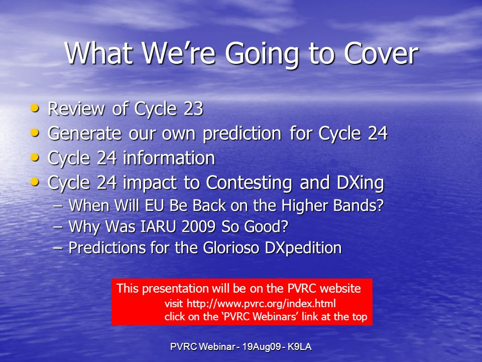 PVRC Webinar - 19Aug09 - K9LA What Were Going to Cover Review of Cycle 23 Review of Cycle 23 Generate our own prediction for Cycle 24 Generate our own