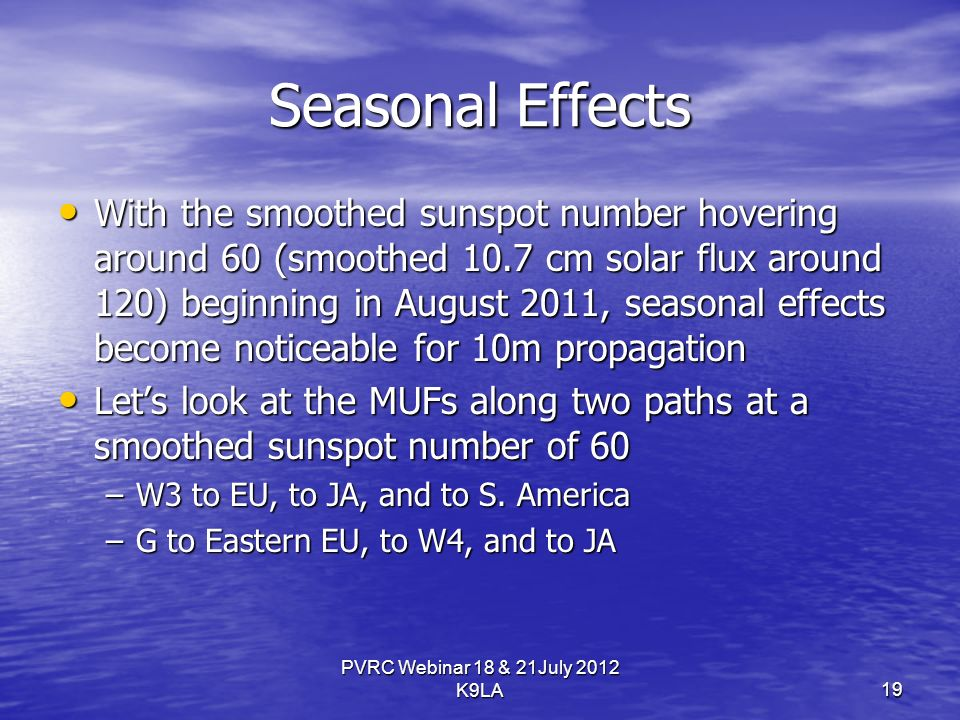 PVRC Webinar 18 & 21July 2012 K9LA Seasonal Effects With the smoothed sunspot number hovering around 60 (smoothed 10.7 cm solar flux around 120) beginning in August 2011, seasonal effects become noticeable for 10m propagation With the smoothed sunspot number hovering around 60 (smoothed 10.7 cm solar flux around 120) beginning in August 2011, seasonal effects become noticeable for 10m propagation Lets look at the MUFs along two paths at a smoothed sunspot number of 60 Lets look at the MUFs along two paths at a smoothed sunspot number of 60 –W3 to EU, to JA, and to S.