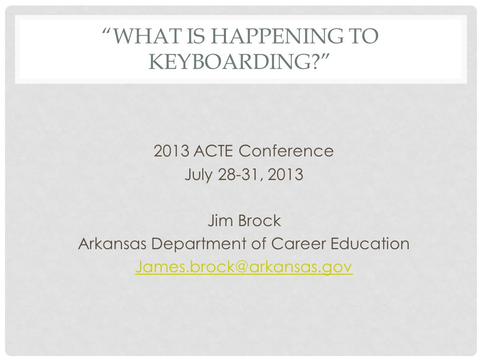 WHAT IS HAPPENING TO KEYBOARDING? 2013 ACTE Conference July 28-31, 2013 Jim Brock Arkansas Department of Career Education James.brock@arkansas.gov