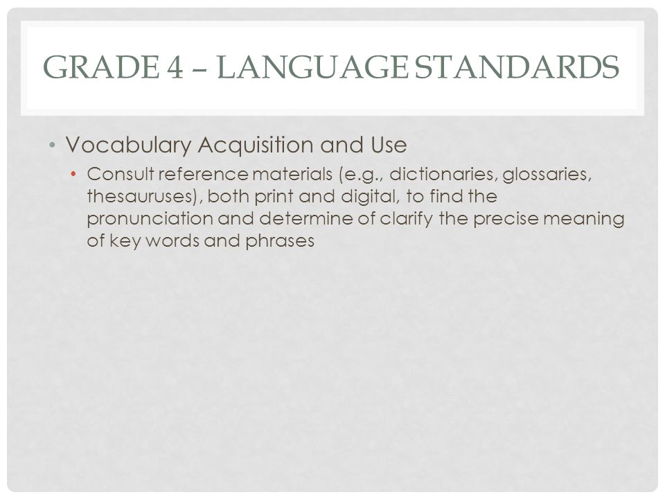 GRADE 4 – LANGUAGE STANDARDS Vocabulary Acquisition and Use Consult reference materials (e.g., dictionaries, glossaries, thesauruses), both print and