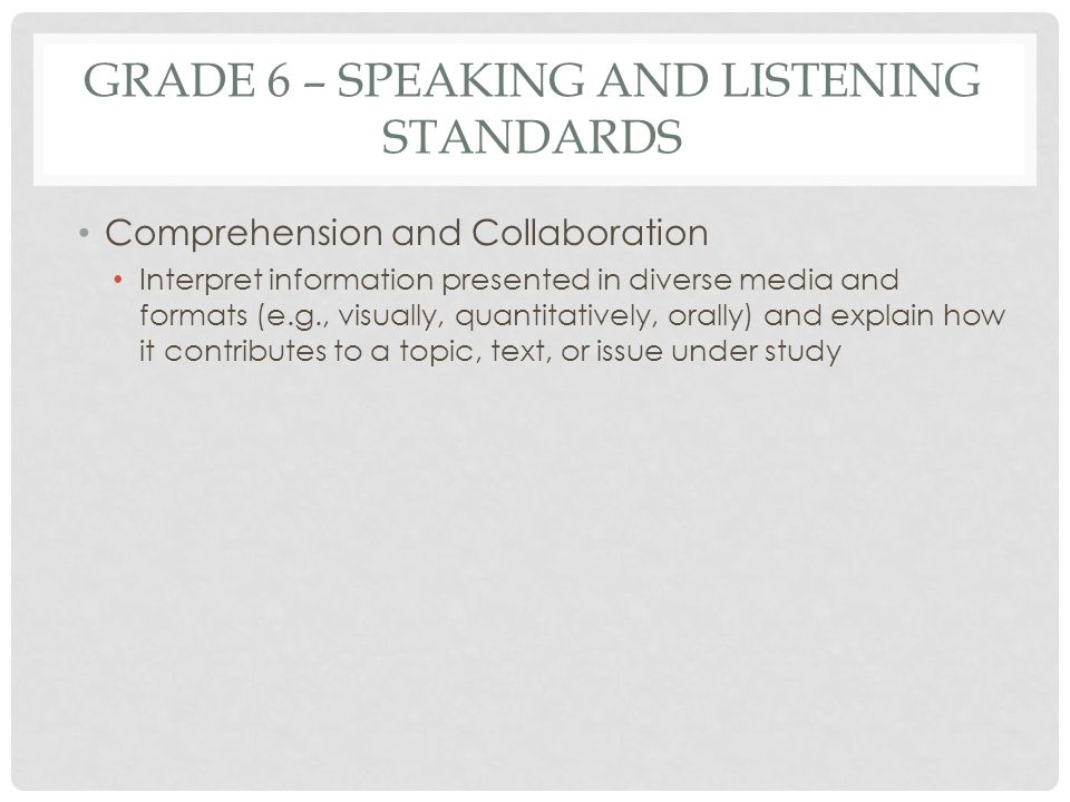 GRADE 6 – SPEAKING AND LISTENING STANDARDS Comprehension and Collaboration Interpret information presented in diverse media and formats (e.g., visuall