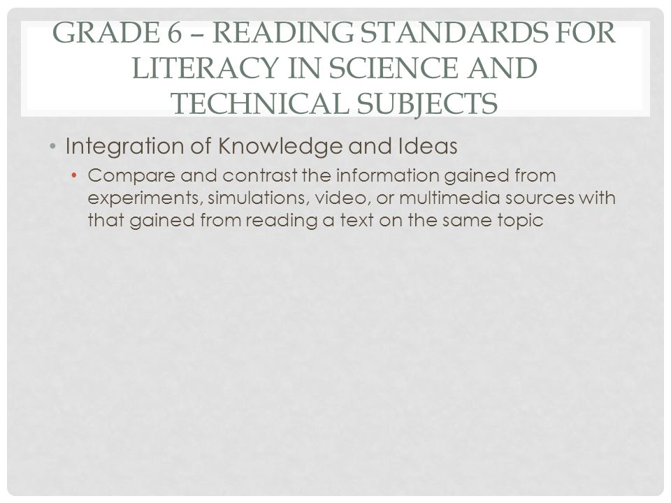 GRADE 6 – READING STANDARDS FOR LITERACY IN SCIENCE AND TECHNICAL SUBJECTS Integration of Knowledge and Ideas Compare and contrast the information gai
