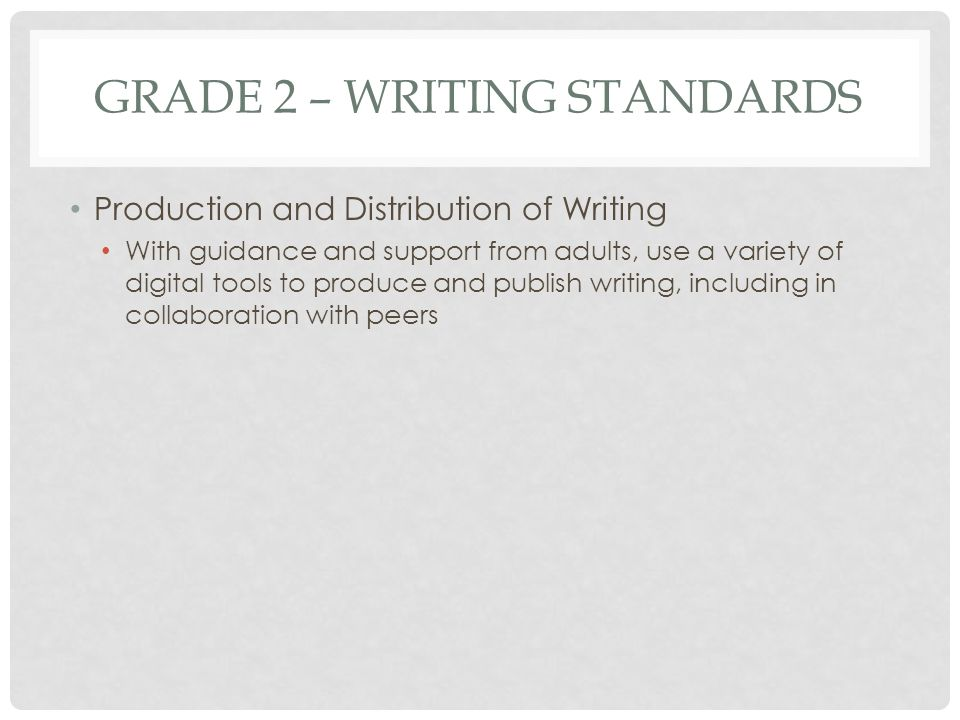 GRADE 2 – WRITING STANDARDS Production and Distribution of Writing With guidance and support from adults, use a variety of digital tools to produce an