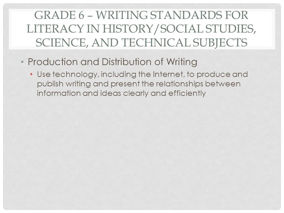 GRADE 6 – WRITING STANDARDS FOR LITERACY IN HISTORY/SOCIAL STUDIES, SCIENCE, AND TECHNICAL SUBJECTS Production and Distribution of Writing Use technol