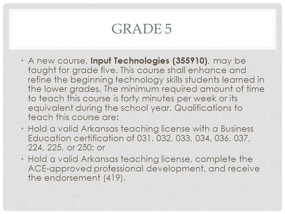 GRADE 5 A new course, Input Technologies (355910), may be taught for grade five. This course shall enhance and refine the beginning technology skills