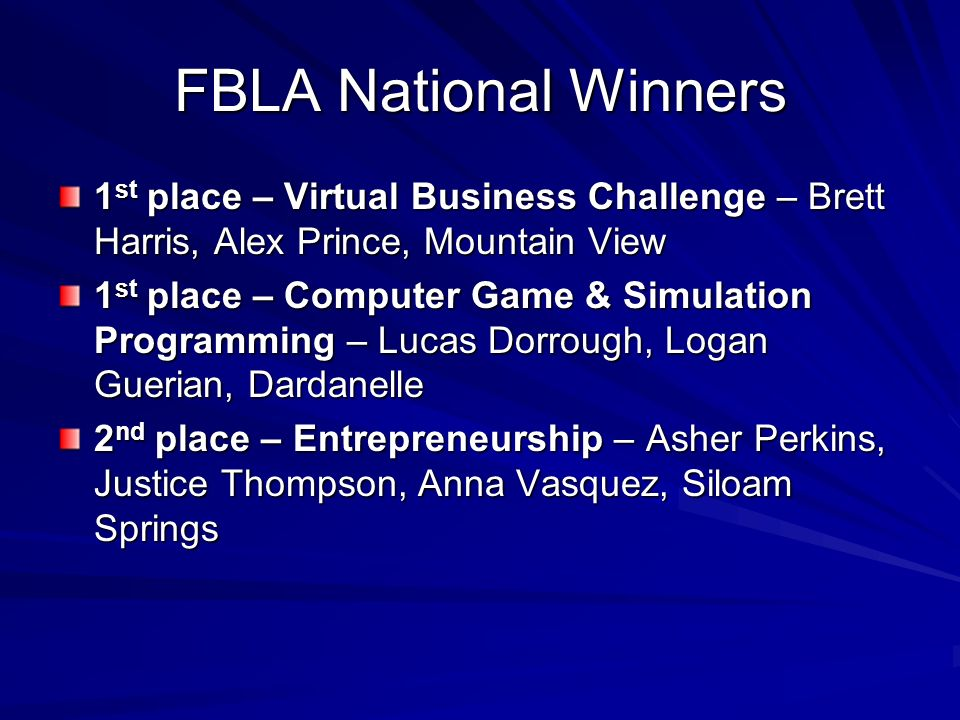 FBLA National Winners 1 st place – Virtual Business Challenge – Brett Harris, Alex Prince, Mountain View 1 st place – Computer Game & Simulation Programming – Lucas Dorrough, Logan Guerian, Dardanelle 2 nd place – Entrepreneurship – Asher Perkins, Justice Thompson, Anna Vasquez, Siloam Springs
