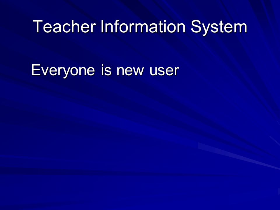 Everyone is new user Teacher Information System
