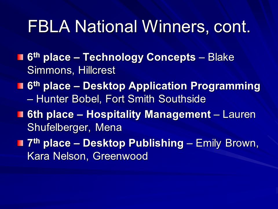 FBLA National Winners, cont. 6 th place – Technology Concepts – Blake Simmons, Hillcrest 6 th place – Desktop Application Programming – Hunter Bobel,