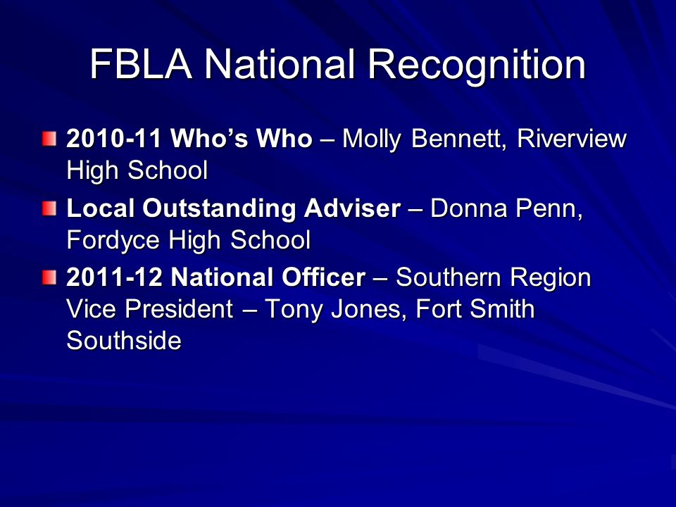 FBLA National Recognition 2010-11 Whos Who – Molly Bennett, Riverview High School Local Outstanding Adviser – Donna Penn, Fordyce High School 2011-12 National Officer – Southern Region Vice President – Tony Jones, Fort Smith Southside