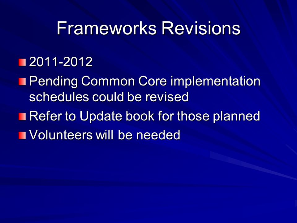 Frameworks Revisions 2011-2012 Pending Common Core implementation schedules could be revised Refer to Update book for those planned Volunteers will be