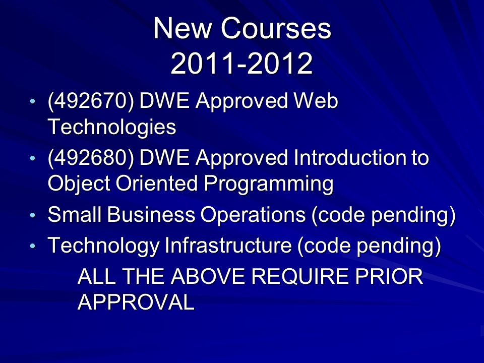 New Courses (492670) DWE Approved Web Technologies (492670) DWE Approved Web Technologies (492680) DWE Approved Introduction to Object Oriented Programming (492680) DWE Approved Introduction to Object Oriented Programming Small Business Operations (code pending) Small Business Operations (code pending) Technology Infrastructure (code pending) Technology Infrastructure (code pending) ALL THE ABOVE REQUIRE PRIOR APPROVAL