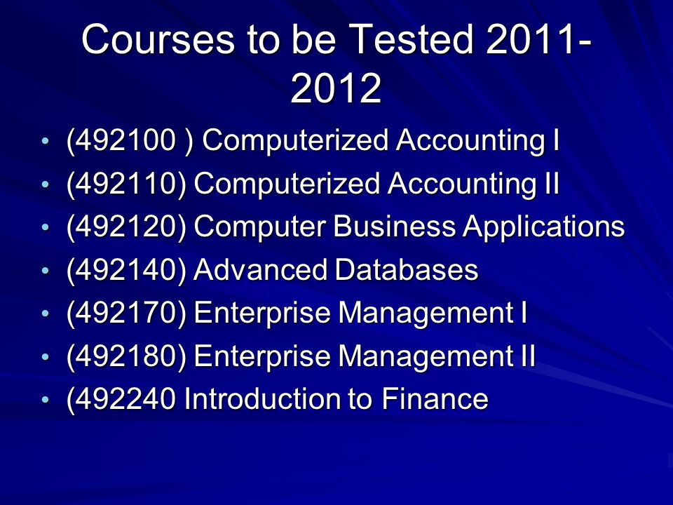Courses to be Tested ( ) Computerized Accounting I ( ) Computerized Accounting I (492110) Computerized Accounting II (492110) Computerized Accounting II (492120) Computer Business Applications (492120) Computer Business Applications (492140) Advanced Databases (492140) Advanced Databases (492170) Enterprise Management I (492170) Enterprise Management I (492180) Enterprise Management II (492180) Enterprise Management II ( Introduction to Finance ( Introduction to Finance