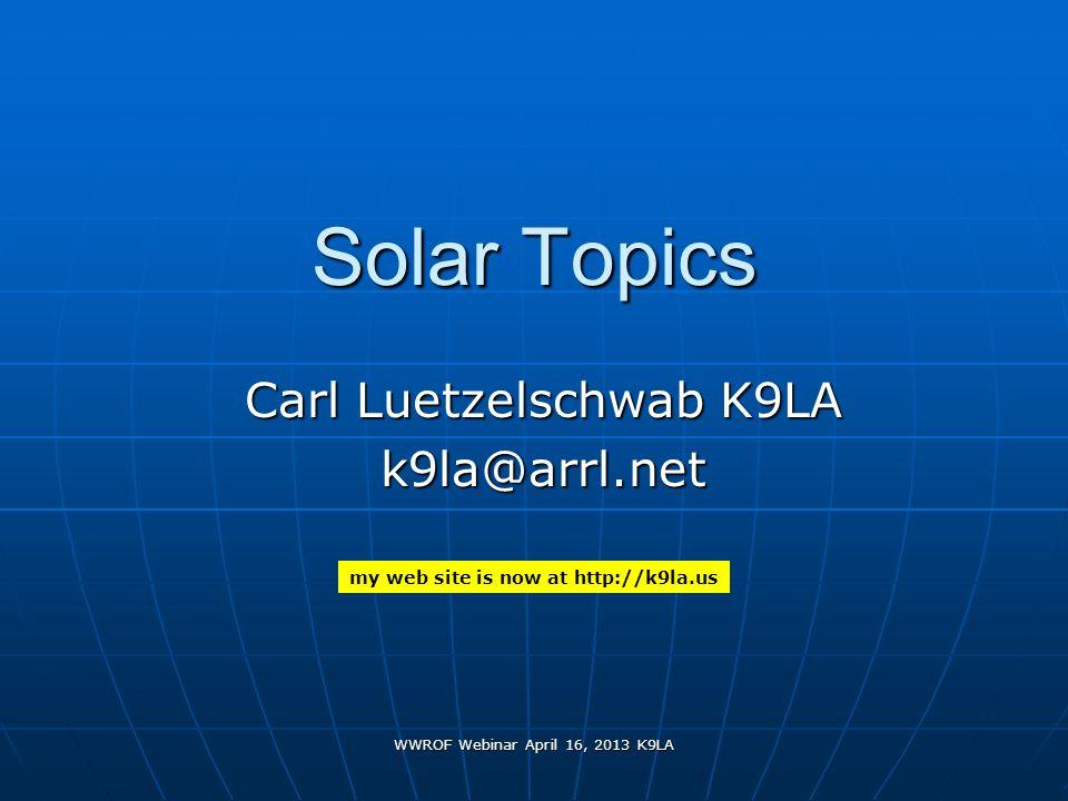 WWROF Webinar April 16, 2013 K9LA Solar Topics Carl Luetzelschwab K9LA k9la@arrl.net my web site is now at http://k9la.us