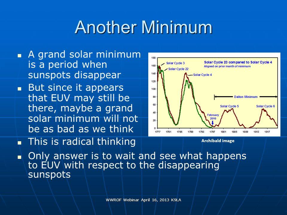WWROF Webinar April 16, 2013 K9LA Another Minimum A grand solar minimum is a period when sunspots disappear But since it appears that EUV may still be